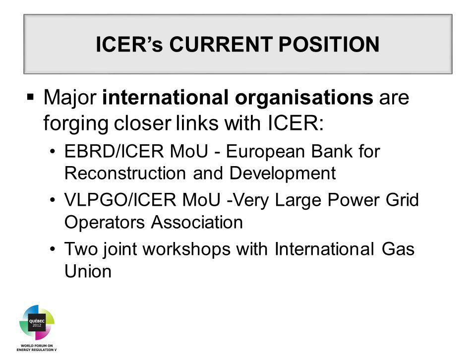  Major international organisations are forging closer links with ICER: EBRD/ICER MoU - European Bank for Reconstruction and Development VLPGO/ICER MoU -Very Large Power Grid Operators Association Two joint workshops with International Gas Union ICER's CURRENT POSITION