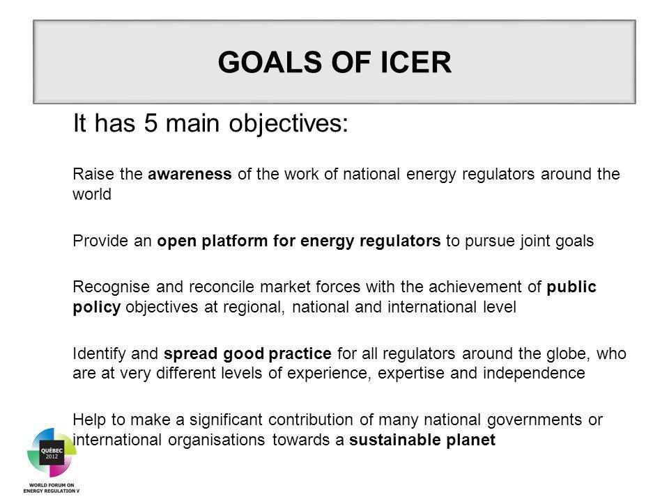 It has 5 main objectives: Raise the awareness of the work of national energy regulators around the world Provide an open platform for energy regulators to pursue joint goals Recognise and reconcile market forces with the achievement of public policy objectives at regional, national and international level Identify and spread good practice for all regulators around the globe, who are at very different levels of experience, expertise and independence Help to make a significant contribution of many national governments or international organisations towards a sustainable planet GOALS OF ICER