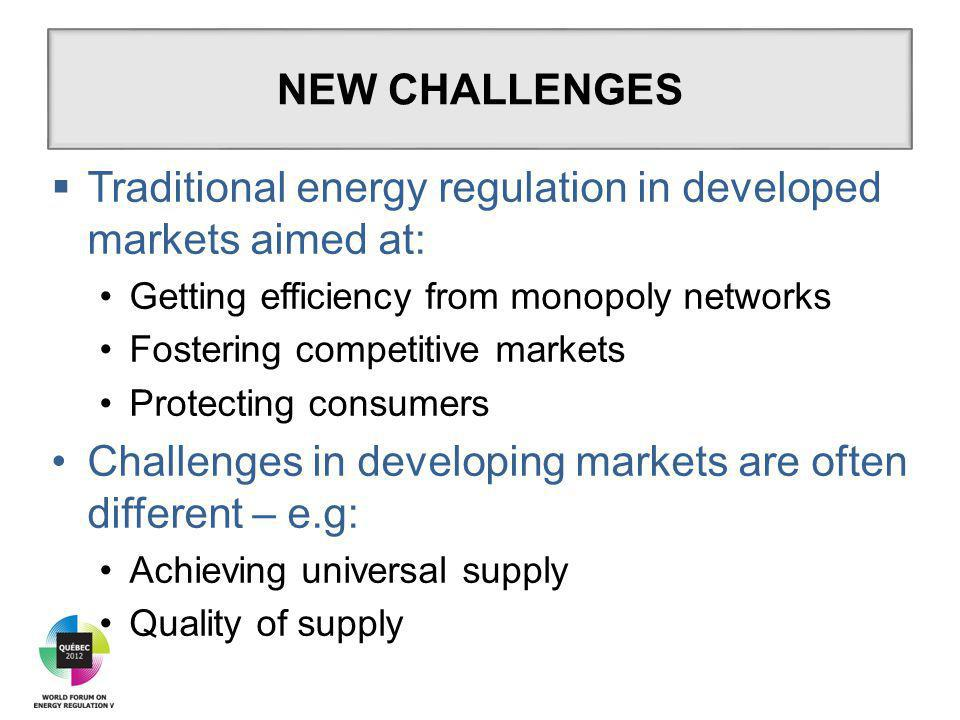  Traditional energy regulation in developed markets aimed at: Getting efficiency from monopoly networks Fostering competitive markets Protecting consumers Challenges in developing markets are often different – e.g: Achieving universal supply Quality of supply NEW CHALLENGES