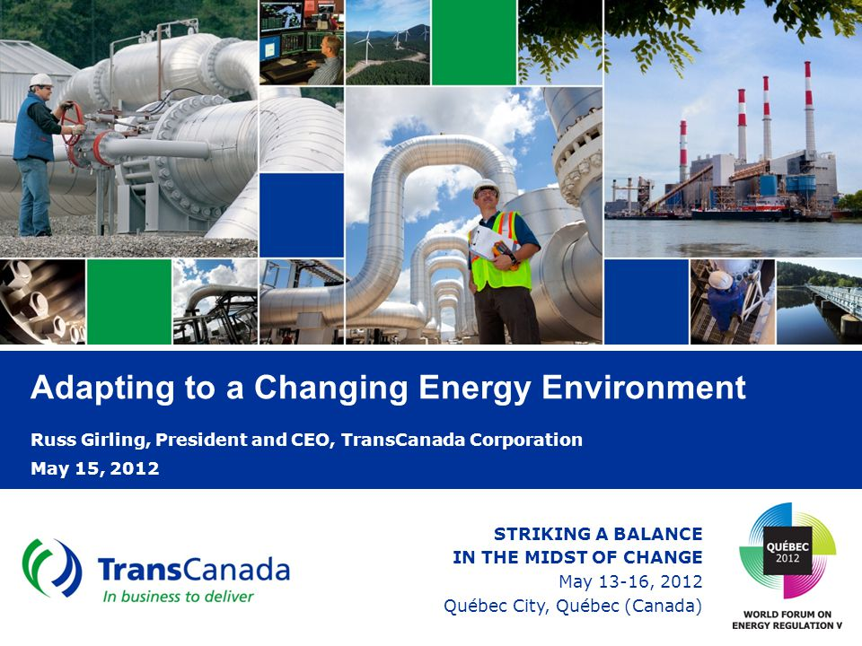 Adapting to a Changing Energy Environment Russ Girling, President and CEO, TransCanada Corporation May 15, 2012 STRIKING A BALANCE IN THE MIDST OF CHANGE May 13-16, 2012 Québec City, Québec (Canada)