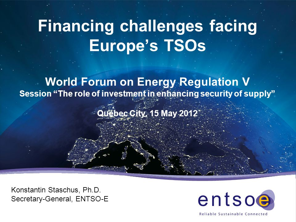 Financing challenges facing Europe's TSOs World Forum on Energy Regulation V Session The role of investment in enhancing security of supply Quebec City, 15 May 2012 Konstantin Staschus, Ph.D.