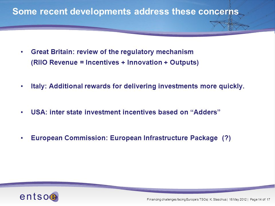 Some recent developments address these concerns Great Britain: review of the regulatory mechanism (RIIO Revenue = Incentives + Innovation + Outputs) Italy: Additional rewards for delivering investments more quickly.