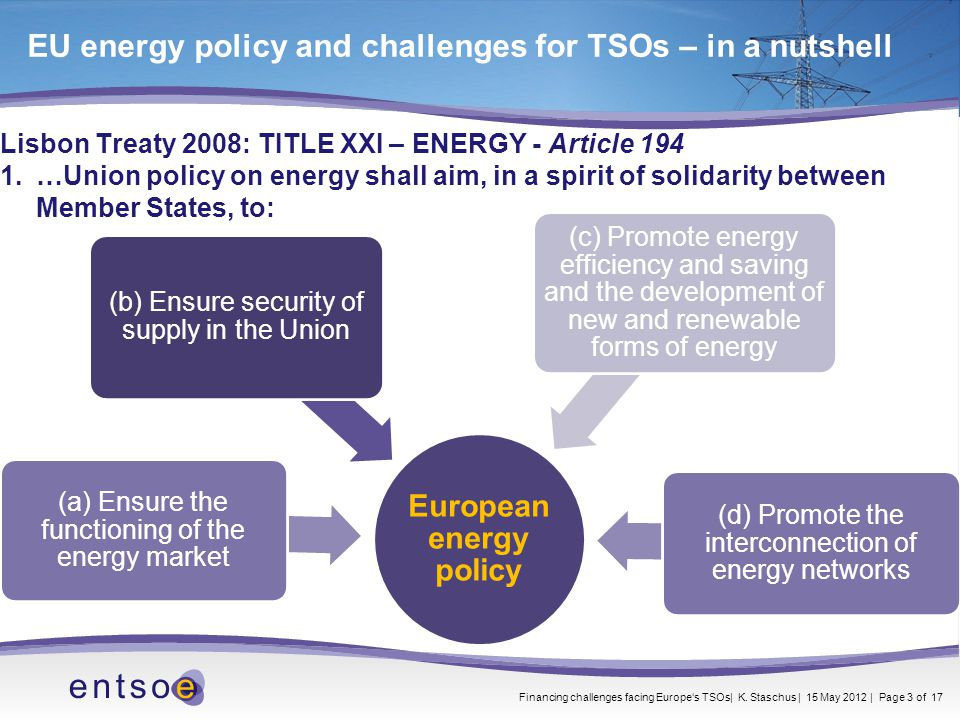 Lisbon Treaty 2008: TITLE XXI – ENERGY - Article 194 1.…Union policy on energy shall aim, in a spirit of solidarity between Member States, to: EU energy policy and challenges for TSOs – in a nutshell European energy policy (b) Ensure security of supply in the Union (a) Ensure the functioning of the energy market (c) Promote energy efficiency and saving and the development of new and renewable forms of energy (d) Promote the interconnection of energy networks Financing challenges facing Europe's TSOs| K.