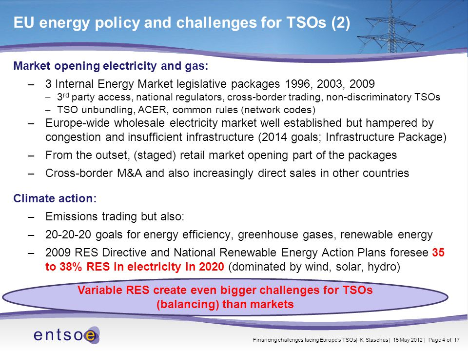 Market opening electricity and gas: –3 Internal Energy Market legislative packages 1996, 2003, 2009 ̶ 3 rd party access, national regulators, cross-border trading, non-discriminatory TSOs ̶ TSO unbundling, ACER, common rules (network codes) –Europe-wide wholesale electricity market well established but hampered by congestion and insufficient infrastructure (2014 goals; Infrastructure Package) –From the outset, (staged) retail market opening part of the packages –Cross-border M&A and also increasingly direct sales in other countries Climate action: –Emissions trading but also: –20-20-20 goals for energy efficiency, greenhouse gases, renewable energy –2009 RES Directive and National Renewable Energy Action Plans foresee 35 to 38% RES in electricity in 2020 (dominated by wind, solar, hydro) Variable RES create even bigger challenges for TSOs (balancing) than markets EU energy policy and challenges for TSOs (2) Financing challenges facing Europe's TSOs| K.