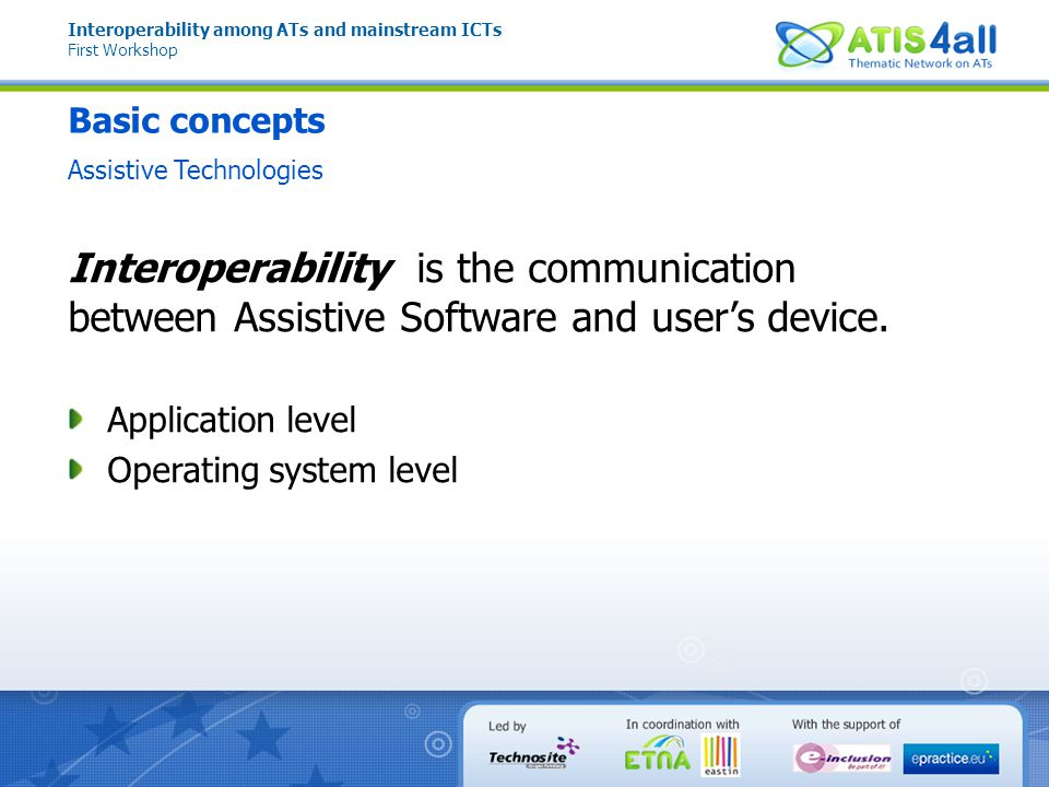 Basic concepts Mainstream Technologies Interoperability among ATs and mainstream ICTs First Workshop PlatformATDevice