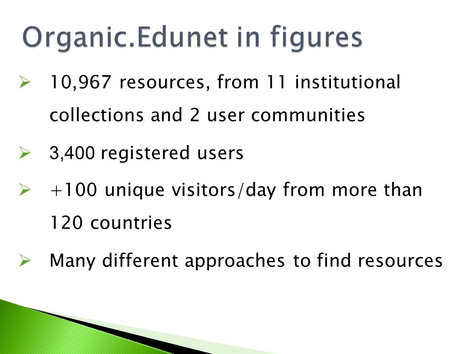 Organic.Edunet in figures  10,967 resources, from 11 institutional collections and 2 user communities  3,400 registered users  +100 unique visitors/day from more than 120 countries  Many different approaches to find resources