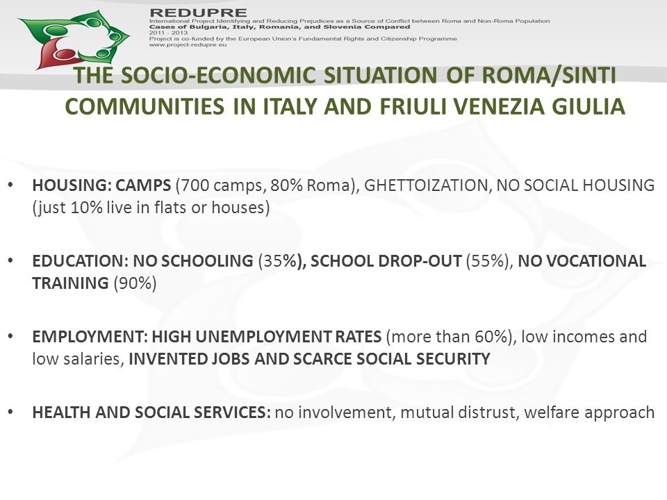 THE SOCIO-ECONOMIC SITUATION OF ROMA/SINTI COMMUNITIES IN ITALY AND FRIULI VENEZIA GIULIA HOUSING: CAMPS (700 camps, 80% Roma), GHETTOIZATION, NO SOCIAL HOUSING (just 10% live in flats or houses) EDUCATION: NO SCHOOLING (35%), SCHOOL DROP-OUT (55%), NO VOCATIONAL TRAINING (90%) EMPLOYMENT: HIGH UNEMPLOYMENT RATES (more than 60%), low incomes and low salaries, INVENTED JOBS AND SCARCE SOCIAL SECURITY HEALTH AND SOCIAL SERVICES: no involvement, mutual distrust, welfare approach