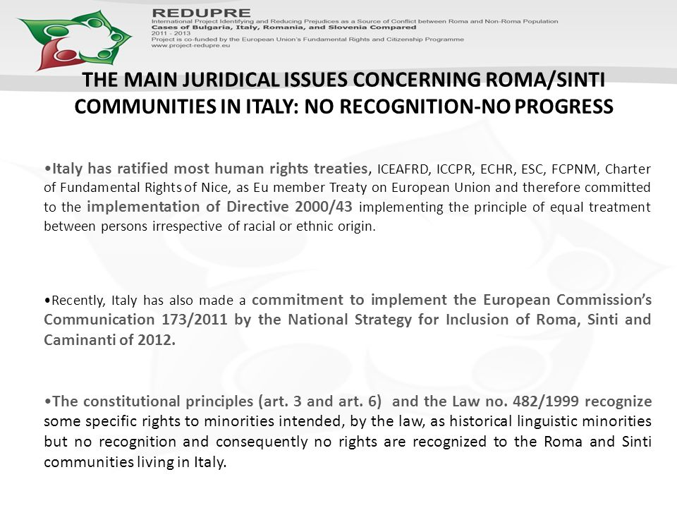 Italy has ratified most human rights treaties, ICEAFRD, ICCPR, ECHR, ESC, FCPNM, Charter of Fundamental Rights of Nice, as Eu member Treaty on European Union and therefore committed to the implementation of Directive 2000/43 implementing the principle of equal treatment between persons irrespective of racial or ethnic origin.