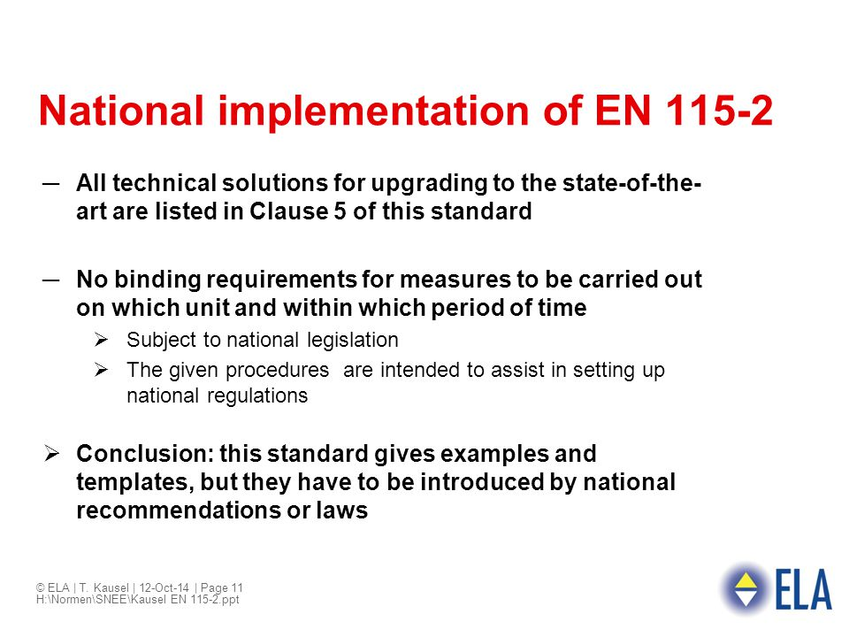 © ELA | T. Kausel | 12-Oct-14 | Page 11 H:\Normen\SNEE\Kausel EN 115-2.ppt National implementation of EN 115-2 ─All technical solutions for upgrading