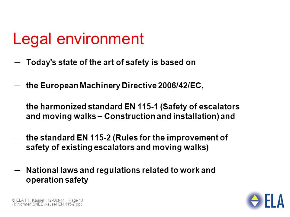© ELA | T. Kausel | 12-Oct-14 | Page 13 H:\Normen\SNEE\Kausel EN 115-2.ppt Legal environment ─Today's state of the art of safety is based on ─the Euro