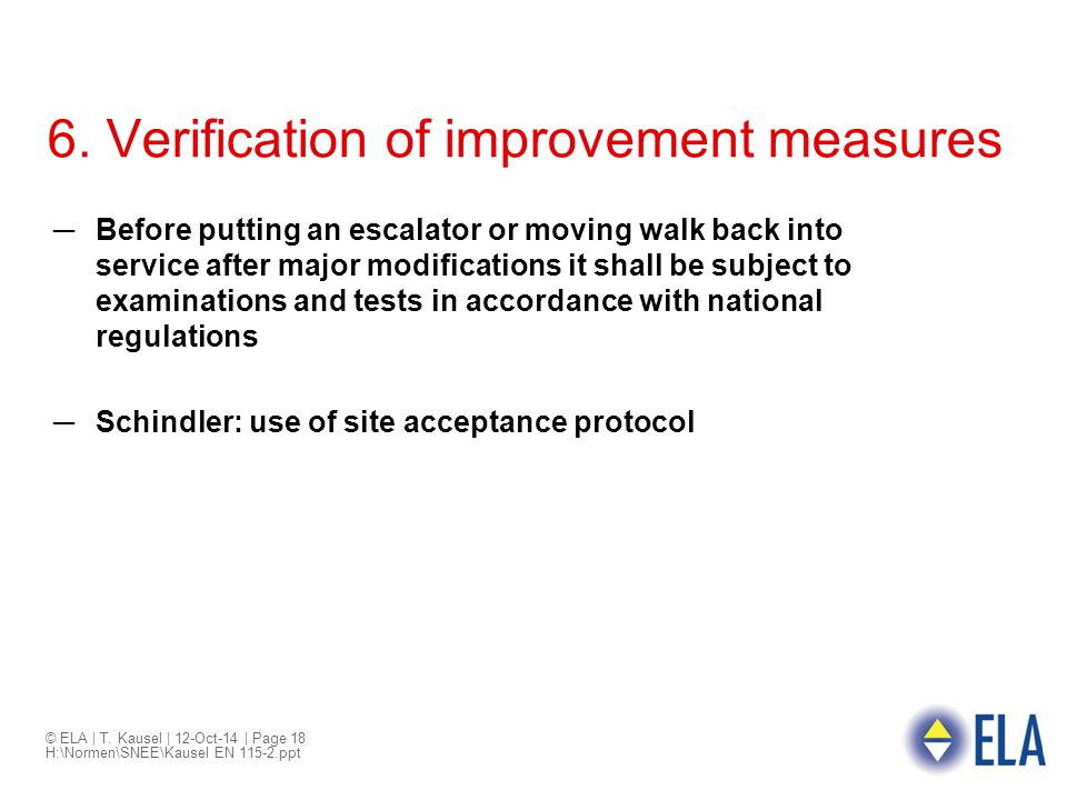 © ELA | T. Kausel | 12-Oct-14 | Page 18 H:\Normen\SNEE\Kausel EN 115-2.ppt 6. Verification of improvement measures ─Before putting an escalator or mov