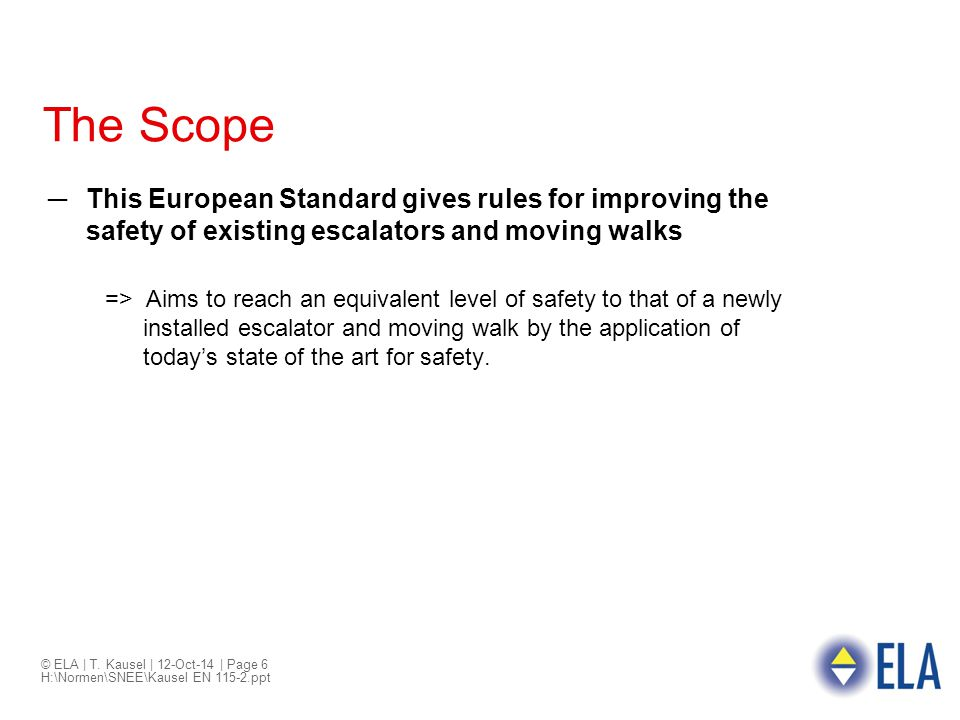 © ELA | T. Kausel | 12-Oct-14 | Page 6 H:\Normen\SNEE\Kausel EN 115-2.ppt The Scope ─This European Standard gives rules for improving the safety of ex