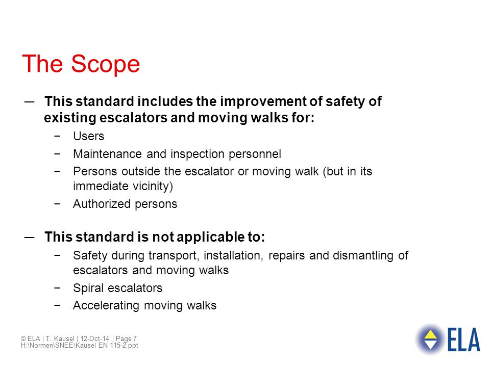 © ELA | T. Kausel | 12-Oct-14 | Page 7 H:\Normen\SNEE\Kausel EN 115-2.ppt The Scope ─This standard includes the improvement of safety of existing esca