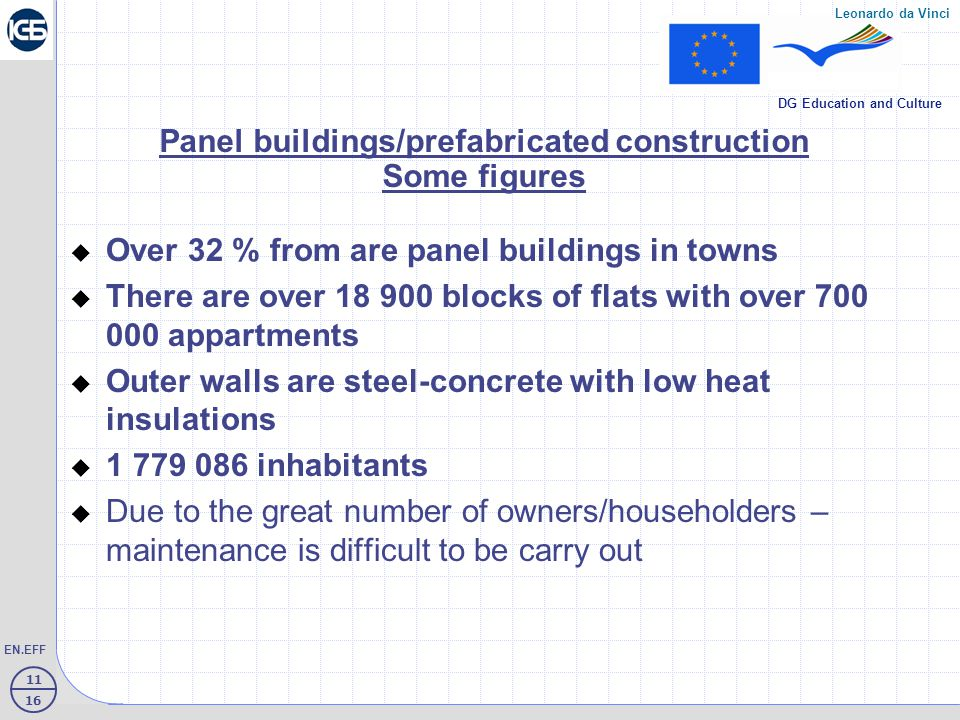 11 16 EN.EFF Leonardo da Vinci DG Education and Culture Panel buildings/prefabricated construction Some figures  Over 32 % from are panel buildings in towns  There are over 18 900 blocks of flats with over 700 000 appartments  Outer walls are steel-concrete with low heat insulations  1 779 086 inhabitants  Due to the great number of owners/householders – maintenance is difficult to be carry out