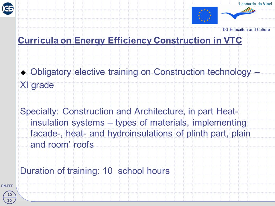 15 16 EN.EFF Leonardo da Vinci DG Education and Culture Curricula on Energy Efficiency Construction in VTC  Obligatory elective training on Construction technology – XI grade Specialty: Construction and Architecture, in part Heat- insulation systems – types of materials, implementing facade-, heat- and hydroinsulations of plinth part, plain and room' roofs Duration of training: 10 school hours
