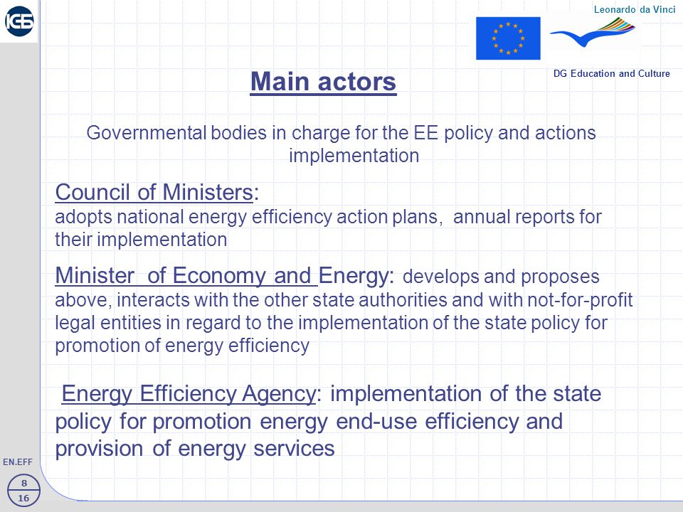 8 16 EN.EFF Leonardo da Vinci DG Education and Culture Main actors Governmental bodies in charge for the EE policy and actions implementation Council of Ministers: adopts national energy efficiency action plans, annual reports for their implementation Minister of Economy and Energy: develops and proposes above, interacts with the other state authorities and with not-for-profit legal entities in regard to the implementation of the state policy for promotion of energy efficiency Energy Efficiency Agency: implementation of the state policy for promotion energy end-use efficiency and provision of energy services