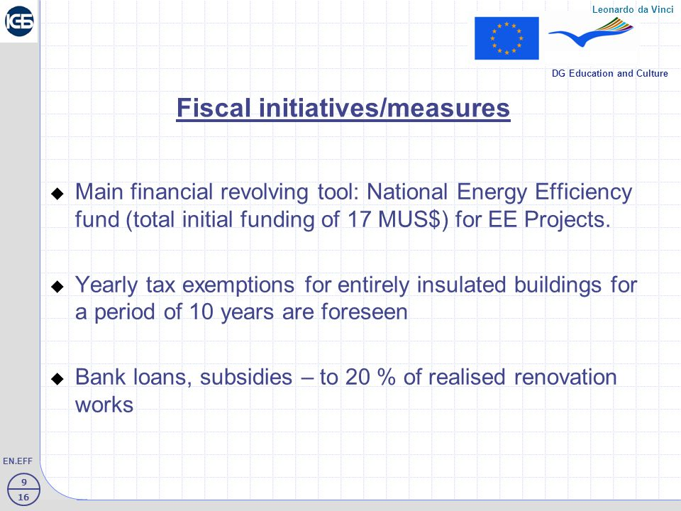 10 16 EN.EFF Leonardo da Vinci DG Education and Culture Residential fund in Bulgaria 97 % of residential fund is private owned 98 % is located in towns, 2 % - in villages Age: over 30 years – 30 % under 40 years – 50 % over 40 years - 20 % of Buildings