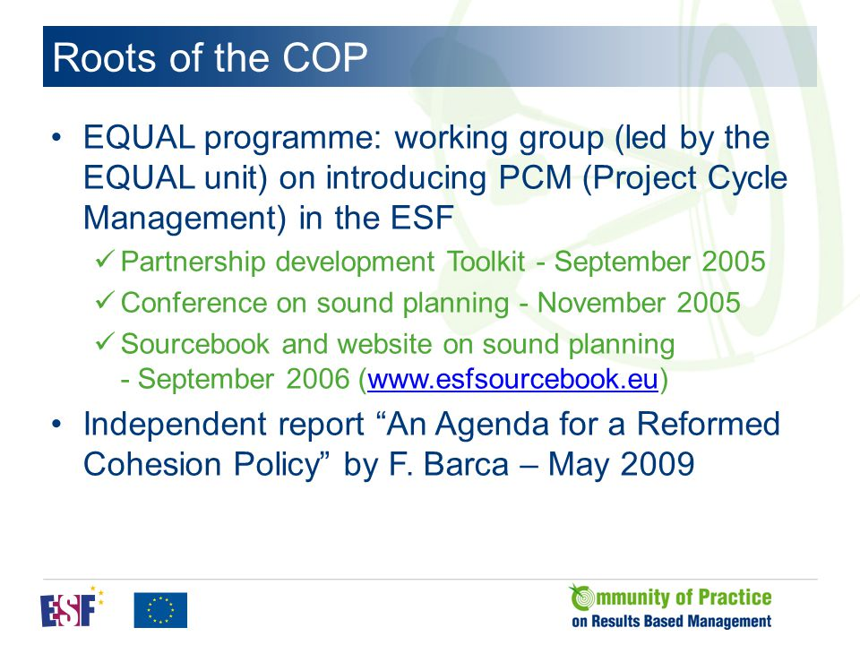 Roots of the COP EQUAL programme: working group (led by the EQUAL unit) on introducing PCM (Project Cycle Management) in the ESF Partnership development Toolkit - September 2005 Conference on sound planning - November 2005 Sourcebook and website on sound planning - September 2006 (www.esfsourcebook.eu)www.esfsourcebook.eu Independent report An Agenda for a Reformed Cohesion Policy by F.