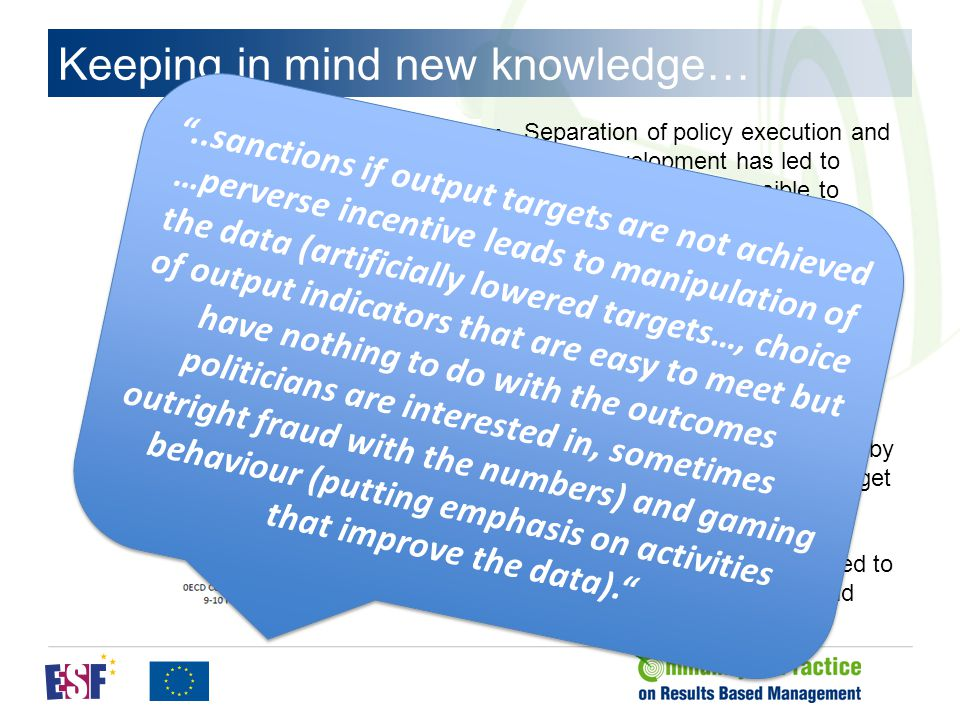 Keeping in mind new knowledge… Separation of policy execution and policy development has led to policies that are impossible to execute Loosening of standards of operational management has led to cost increases Financing of agencies on the basis of output targets has led to loss of service quality and bureaucracy Budgeting on the basis of output targets has led to loss of control by Parliament and unreadable budget documentation Outsourcing of intermediate production to the market has led to decrease of service quality and higher costs ..sanctions if output targets are not achieved …perverse incentive leads to manipulation of the data (artificially lowered targets…, choice of output indicators that are easy to meet but have nothing to do with the outcomes politicians are interested in, sometimes outright fraud with the numbers) and gaming behaviour (putting emphasis on activities that improve the data). ..sanctions if output targets are not achieved …perverse incentive leads to manipulation of the data (artificially lowered targets…, choice of output indicators that are easy to meet but have nothing to do with the outcomes politicians are interested in, sometimes outright fraud with the numbers) and gaming behaviour (putting emphasis on activities that improve the data).