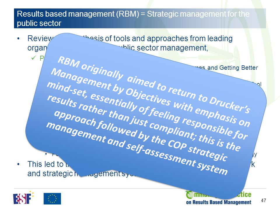 Results based management (RBM) = Strategic management for the public sector Review and synthesis of tools and approaches from leading organisations in terms of public sector management, Public sector oriented sources New Zealand: Getting Better at Managing for Outcomes and Getting Better at Managing for Shared Outcomes Treasure Board of Canada: The Managing for Results Self-Assessment Tool World Bank: CAP-Scan Managing for Development Results Capacity Scan Asian Development Bank: Readiness Assessment Tool - Implementing a Results Focus in Organizations EIPA: CAF ODI (Overseas development Institute) etc.: integrating elements from complexity theory, … Mainly private sector but also attention to public sector: Palladium: Balanced Scorecard Hall of Fame award for Executing Strategy This led to the development of a RBM self-assessment framework and strategic management system 47 RBM originally aimed to return to Drucker's Management by Objectives with emphasis on mind-set, essentially of feeling responsible for results rather than just compliant; this is the approach followed by the COP strategic management and self-assessment system