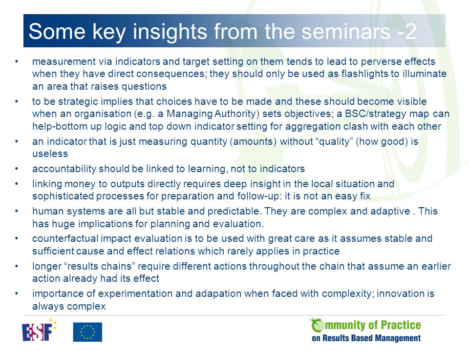 Some key insights from the seminars -2 measurement via indicators and target setting on them tends to lead to perverse effects when they have direct consequences; they should only be used as flashlights to illuminate an area that raises questions to be strategic implies that choices have to be made and these should become visible when an organisation (e.g.