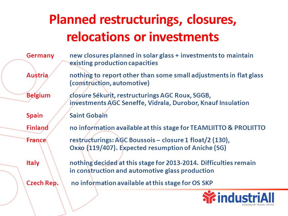 Germany new closures planned in solar glass + investments to maintain existing production capacities Austrianothing to report other than some small adjustments in flat glass (construction, automotive) Belgium closure Sékurit, restructurings AGC Roux, SGGB, investments AGC Seneffe, Vidrala, Durobor, Knauf Insulation SpainSaint Gobain Finlandno information available at this stage for TEAMLIITTO & PROLIITTO France restructurings: AGC Boussois – closure 1 float/2 (130), Oxxo (119/407).