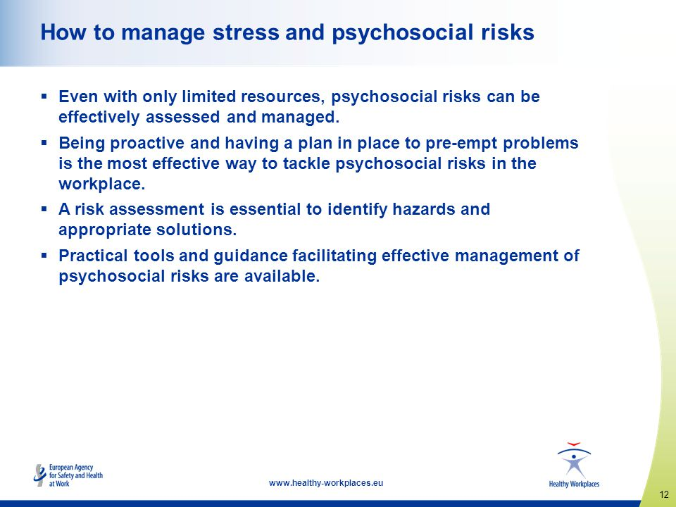 12 www.healthy-workplaces.eu How to manage stress and psychosocial risks  Even with only limited resources, psychosocial risks can be effectively ass