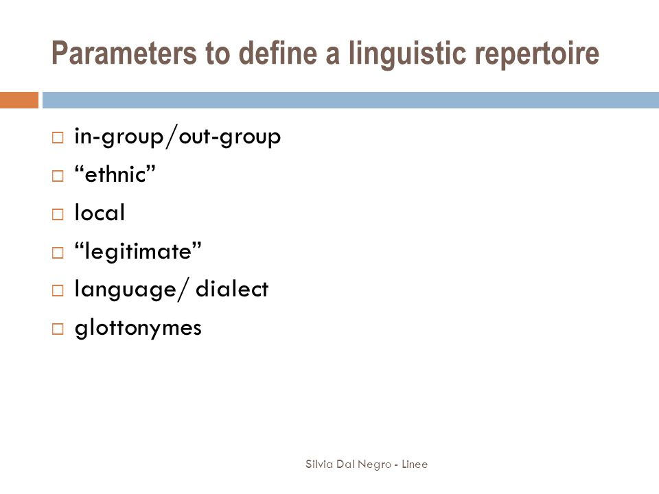 Silvia Dal Negro - Linee Parameters to define a linguistic repertoire  in-group/out-group  ethnic  local  legitimate  language/ dialect  glottonymes