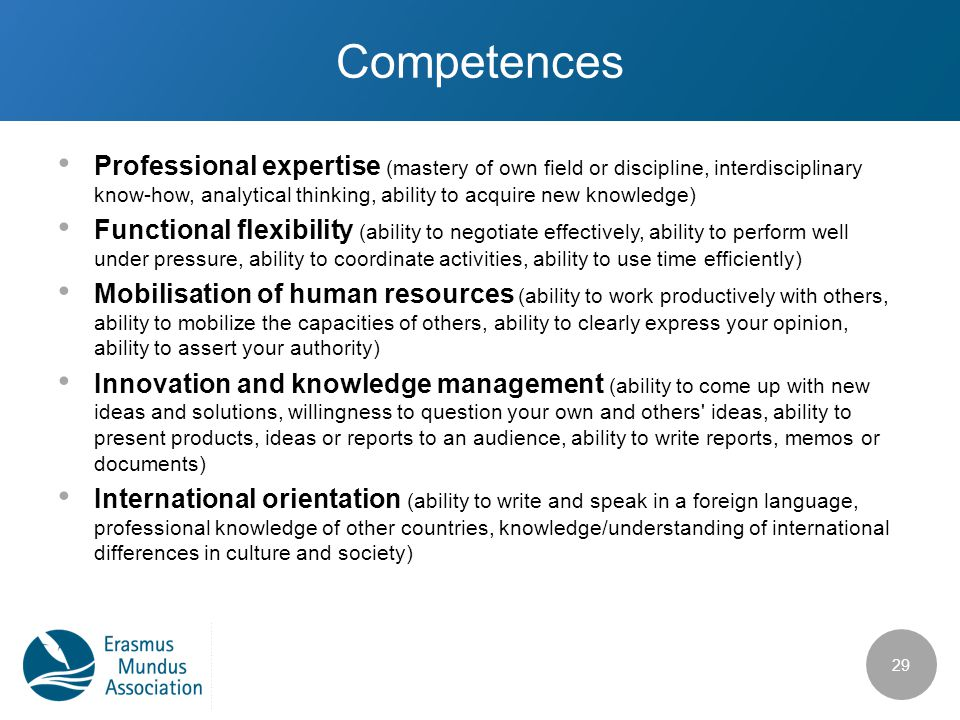 Competences Professional expertise (mastery of own field or discipline, interdisciplinary know-how, analytical thinking, ability to acquire new knowledge) Functional flexibility (ability to negotiate effectively, ability to perform well under pressure, ability to coordinate activities, ability to use time efficiently) Mobilisation of human resources (ability to work productively with others, ability to mobilize the capacities of others, ability to clearly express your opinion, ability to assert your authority) Innovation and knowledge management (ability to come up with new ideas and solutions, willingness to question your own and others ideas, ability to present products, ideas or reports to an audience, ability to write reports, memos or documents) International orientation (ability to write and speak in a foreign language, professional knowledge of other countries, knowledge/understanding of international differences in culture and society) 29