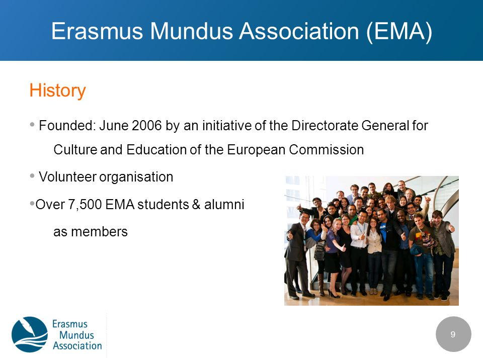 History Erasmus Mundus Association (EMA) Founded: June 2006 by an initiative of the Directorate General for Culture and Education of the European Comm