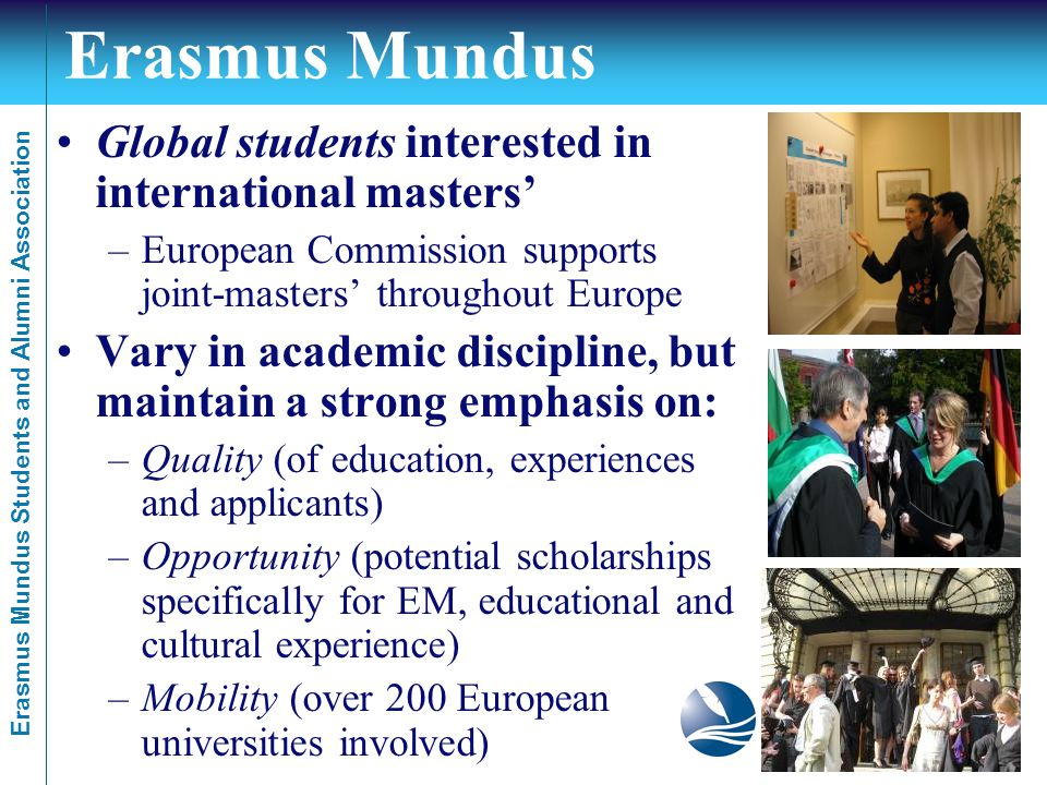 Erasmus Mundus Students and Alumni Association Erasmus Mundus Global students interested in international masters' –European Commission supports joint-masters' throughout Europe Vary in academic discipline, but maintain a strong emphasis on: –Quality (of education, experiences and applicants) –Opportunity (potential scholarships specifically for EM, educational and cultural experience) –Mobility (over 200 European universities involved)