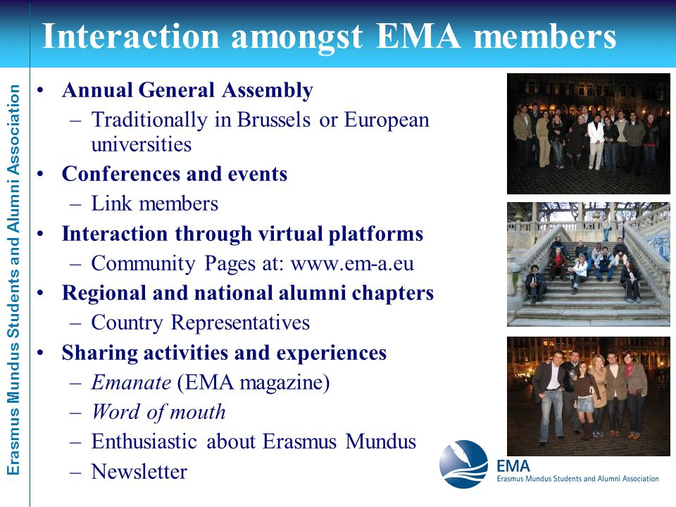 Erasmus Mundus Students and Alumni Association Interaction amongst EMA members Annual General Assembly –Traditionally in Brussels or European universities Conferences and events –Link members Interaction through virtual platforms –Community Pages at: www.em-a.eu Regional and national alumni chapters –Country Representatives Sharing activities and experiences –Emanate (EMA magazine) –Word of mouth –Enthusiastic about Erasmus Mundus –Newsletter
