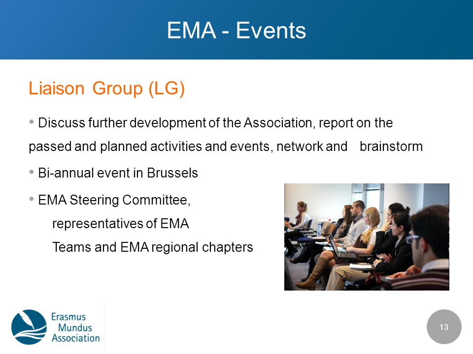 Liaison Group (LG) EMA - Events Discuss further development of the Association, report on the passed and planned activities and events, network and brainstorm Bi-annual event in Brussels EMA Steering Committee, representatives of EMA Teams and EMA regional chapters 13