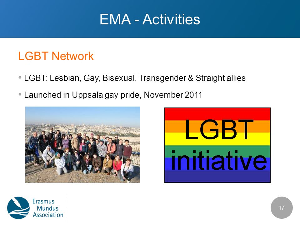 LGBT Network EMA - Activities LGBT: Lesbian, Gay, Bisexual, Transgender & Straight allies Launched in Uppsala gay pride, November 2011 17