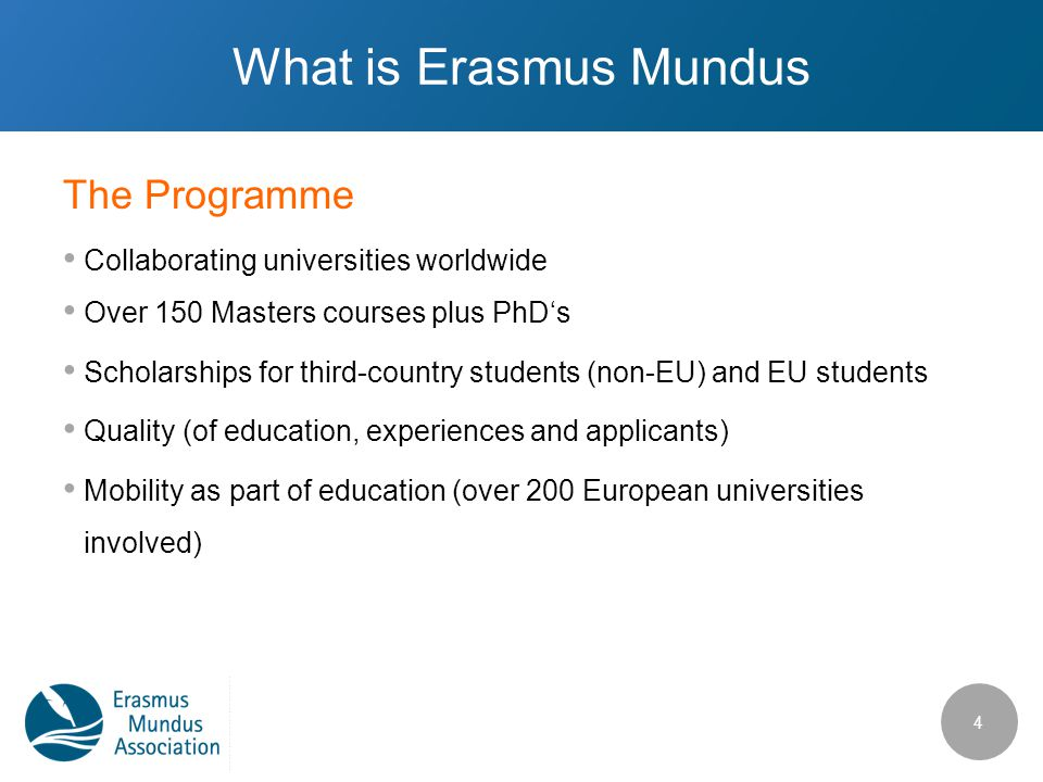 The Programme What is Erasmus Mundus Collaborating universities worldwide Over 150 Masters courses plus PhD's Scholarships for third-country students (non-EU) and EU students Quality (of education, experiences and applicants) Mobility as part of education (over 200 European universities involved) 4