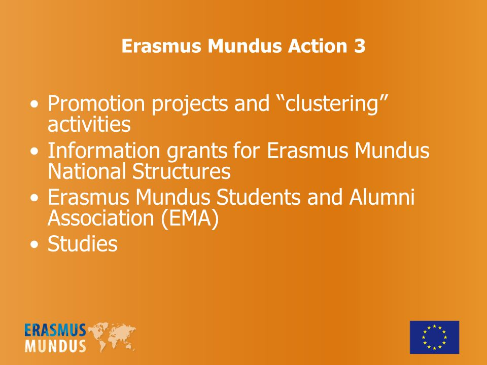 Erasmus Mundus Action 3 Promotion projects and clustering activities Information grants for Erasmus Mundus National Structures Erasmus Mundus Students and Alumni Association (EMA) Studies