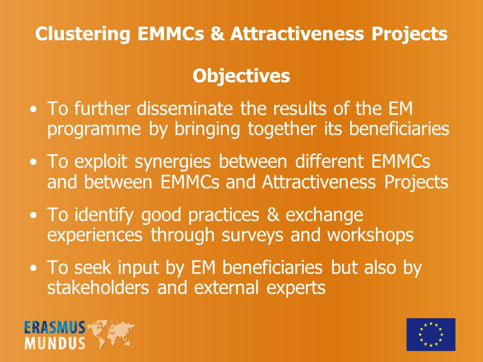 Clustering EMMCs & Attractiveness Projects Objectives To further disseminate the results of the EM programme by bringing together its beneficiaries To exploit synergies between different EMMCs and between EMMCs and Attractiveness Projects To identify good practices & exchange experiences through surveys and workshops To seek input by EM beneficiaries but also by stakeholders and external experts