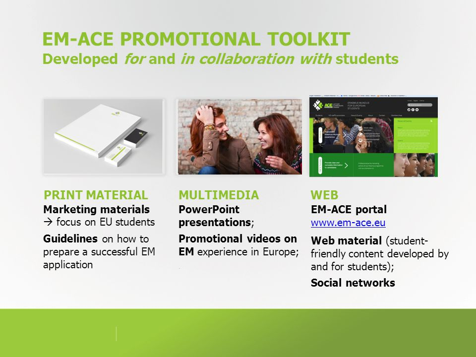 EM-ACE PROMOTIONAL TOOLKIT Developed for and in collaboration with students Marketing materials  focus on EU students Guidelines on how to prepare a successful EM application PRINT MATERIAL EM-ACE portal www.em-ace.eu www.em-ace.eu Web material (student- friendly content developed by and for students); Social networks MULTIMEDIA PowerPoint presentations; Promotional videos on EM experience in Europe;.