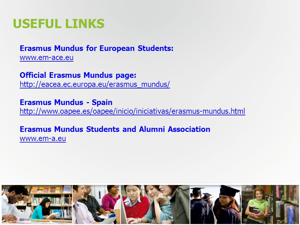 USEFUL LINKS Erasmus Mundus for European Students: www.em-ace.eu Official Erasmus Mundus page: http://eacea.ec.europa.eu/erasmus_mundus/ Erasmus Mundus - Spain http://www.oapee.es/oapee/inicio/iniciativas/erasmus-mundus.html Erasmus Mundus Students and Alumni Association www.em-a.eu