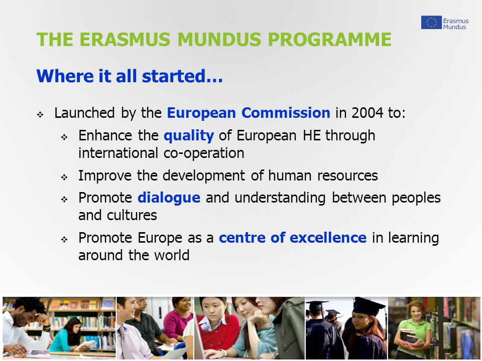 THE ERASMUS MUNDUS PROGRAMME 3 Where it all started…  Launched by the European Commission in 2004 to:  Enhance the quality of European HE through international co-operation  Improve the development of human resources  Promote dialogue and understanding between peoples and cultures  Promote Europe as a centre of excellence in learning around the world