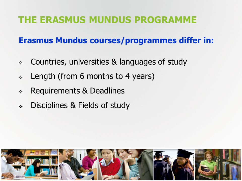 THE ERASMUS MUNDUS PROGRAMME 7 Erasmus Mundus courses/programmes differ in:  Countries, universities & languages of study  Length (from 6 months to 4 years)  Requirements & Deadlines  Disciplines & Fields of study