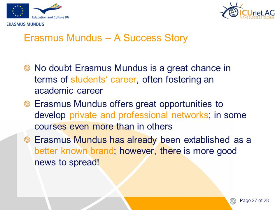 Page 27 of 28 Erasmus Mundus – A Success Story No doubt Erasmus Mundus is a great chance in terms of students' career, often fostering an academic career Erasmus Mundus offers great opportunities to develop private and professional networks; in some courses even more than in others Erasmus Mundus has already been extablished as a better known brand; however, there is more good news to spread!