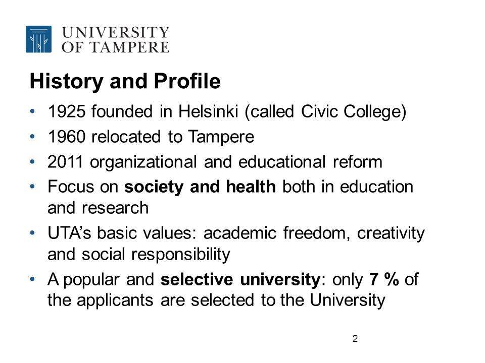 2 History and Profile 1925 founded in Helsinki (called Civic College) 1960 relocated to Tampere 2011 organizational and educational reform Focus on society and health both in education and research UTA's basic values: academic freedom, creativity and social responsibility A popular and selective university: only 7 % of the applicants are selected to the University