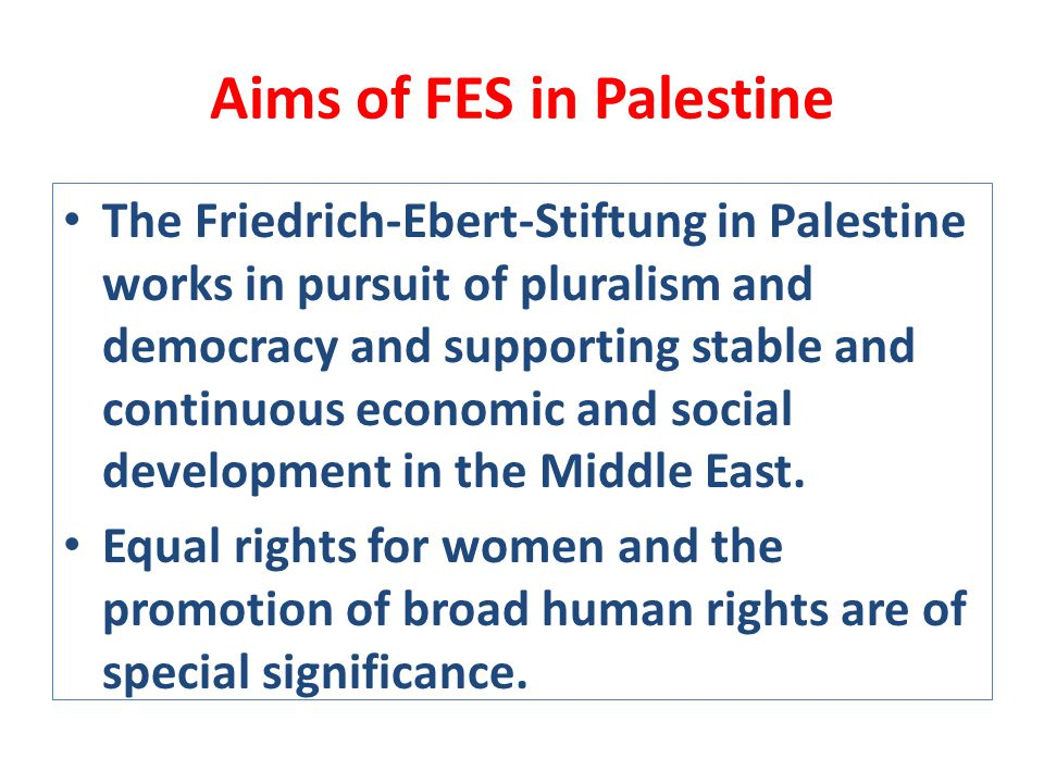 Aims of FES in Palestine The Friedrich-Ebert-Stiftung in Palestine works in pursuit of pluralism and democracy and supporting stable and continuous economic and social development in the Middle East.