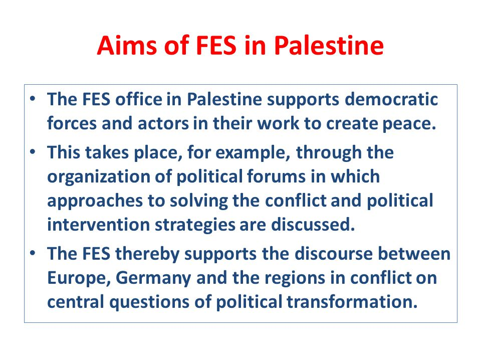 Aims of FES in Palestine The FES office in Palestine supports democratic forces and actors in their work to create peace.