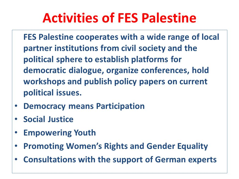Activities of FES Palestine FES Palestine cooperates with a wide range of local partner institutions from civil society and the political sphere to establish platforms for democratic dialogue, organize conferences, hold workshops and publish policy papers on current political issues.