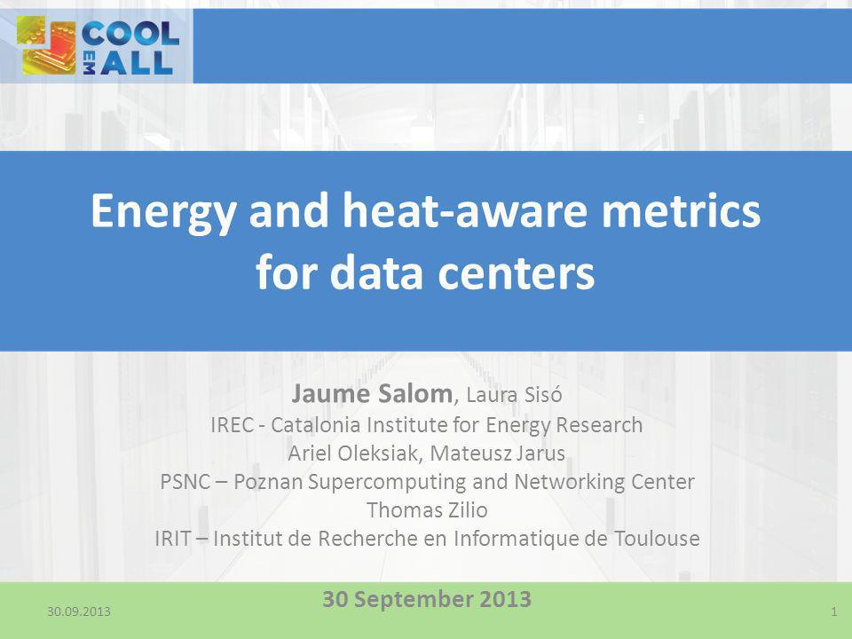 30.09.2013 Energy and heat-aware metrics for data centers Jaume Salom, Laura Sisó IREC - Catalonia Institute for Energy Research Ariel Oleksiak, Mateu
