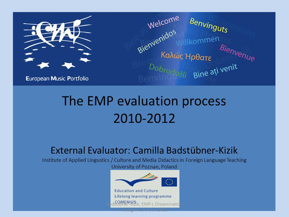 The EMP evaluation process 2010-2012 External Evaluator: Camilla Badstübner-Kizik Institute of Applied Lingustics / Culture and Media Didactics in Foreign Language Teaching University of Poznan, Poland Badstübner-Kizik, EMP-L Dissemination Stuttgart 17 / 09 / 2012
