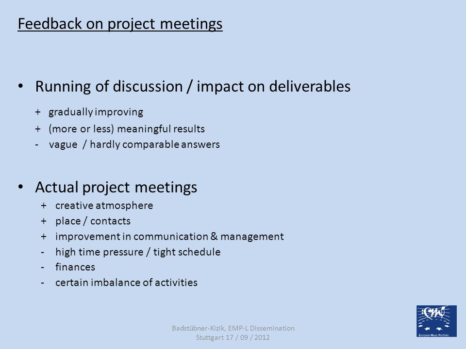 Feedback on project meetings Running of discussion / impact on deliverables + gradually improving + (more or less) meaningful results - vague / hardly comparable answers Actual project meetings + creative atmosphere + place / contacts + improvement in communication & management -high time pressure / tight schedule -finances -certain imbalance of activities Badstübner-Kizik, EMP-L Dissemination Stuttgart 17 / 09 / 2012