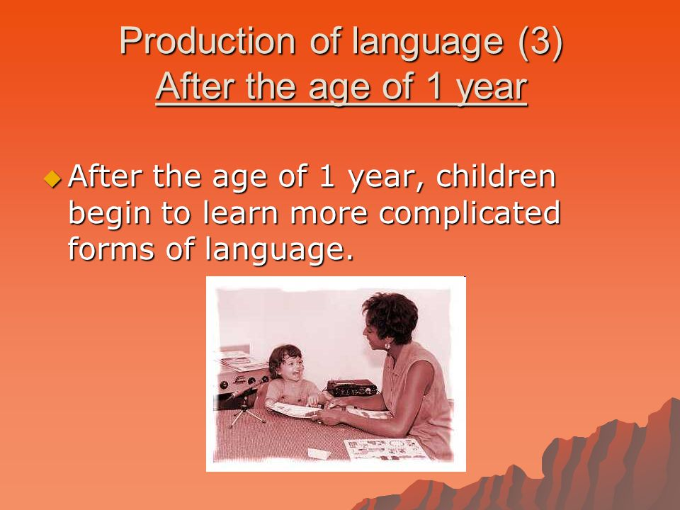  After the age of 1 year, children begin to learn more complicated forms of language.